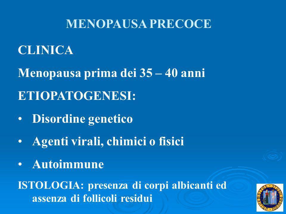 MENOPAUSA PRECOCE CLINICA Menopausa prima dei 35 – 40 anni ETIOPATOGENESI: Disordine genetico Agenti virali, chimici o fisici Autoimmune ISTOLOGIA: pr