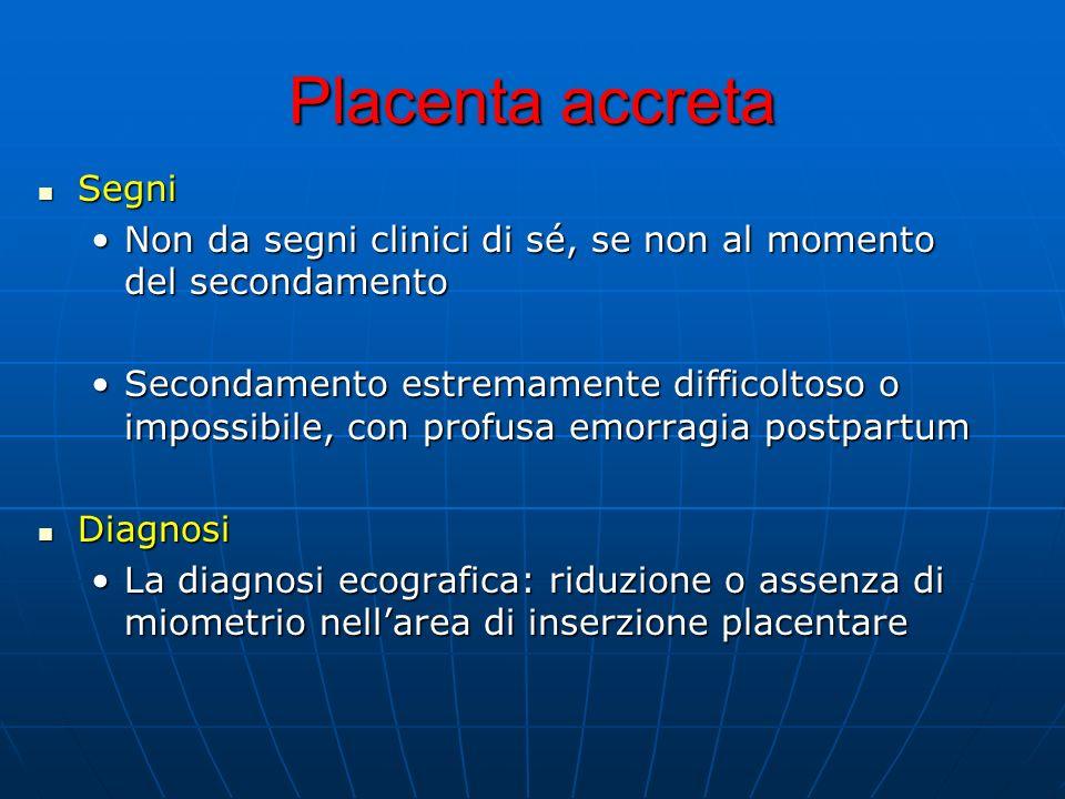 Placenta accreta Segni Segni Non da segni clinici di sé, se non al momento del secondamentoNon da segni clinici di sé, se non al momento del secondamento Secondamento estremamente difficoltoso o impossibile, con profusa emorragia postpartumSecondamento estremamente difficoltoso o impossibile, con profusa emorragia postpartum Diagnosi Diagnosi La diagnosi ecografica: riduzione o assenza di miometrio nellarea di inserzione placentareLa diagnosi ecografica: riduzione o assenza di miometrio nellarea di inserzione placentare