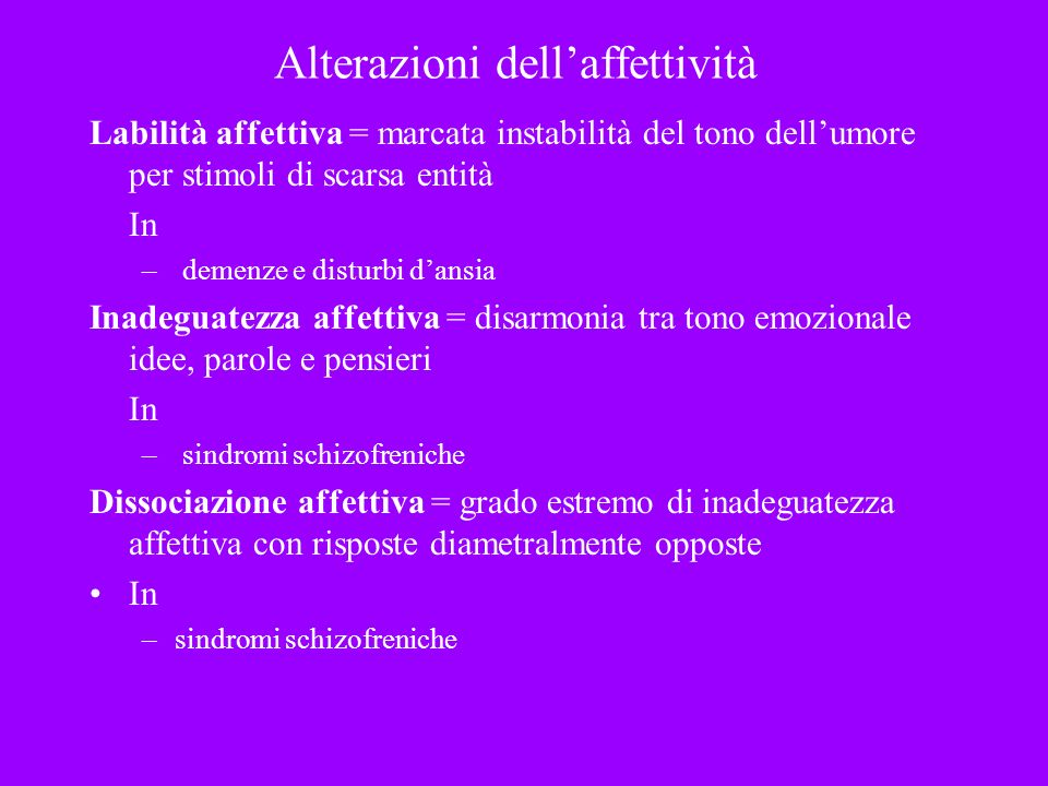 Alterazioni dellaffettività Labilità affettiva = marcata instabilità del tono dellumore per stimoli di scarsa entità In – demenze e disturbi dansia In