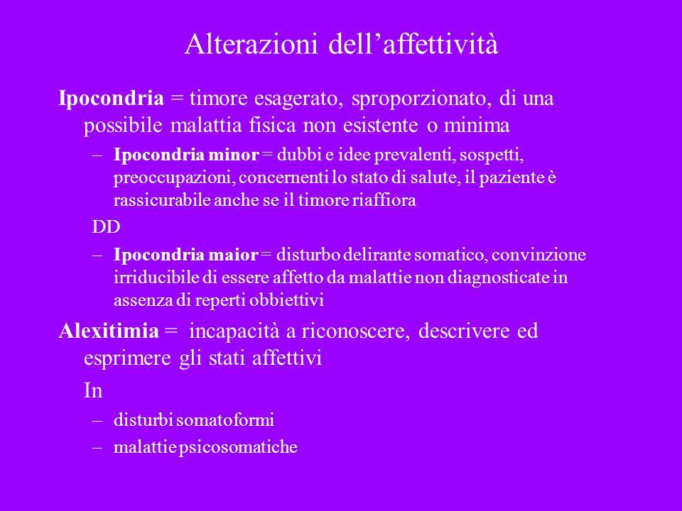 Alterazioni dellaffettività Ipocondria = timore esagerato, sproporzionato, di una possibile malattia fisica non esistente o minima –Ipocondria minor =