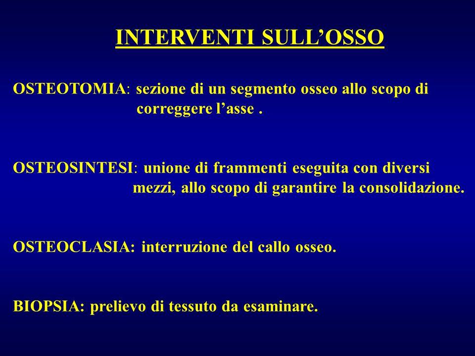 INTERVENTI SULLOSSO OSTEOTOMIA: sezione di un segmento osseo allo scopo di correggere lasse. OSTEOSINTESI: unione di frammenti eseguita con diversi me