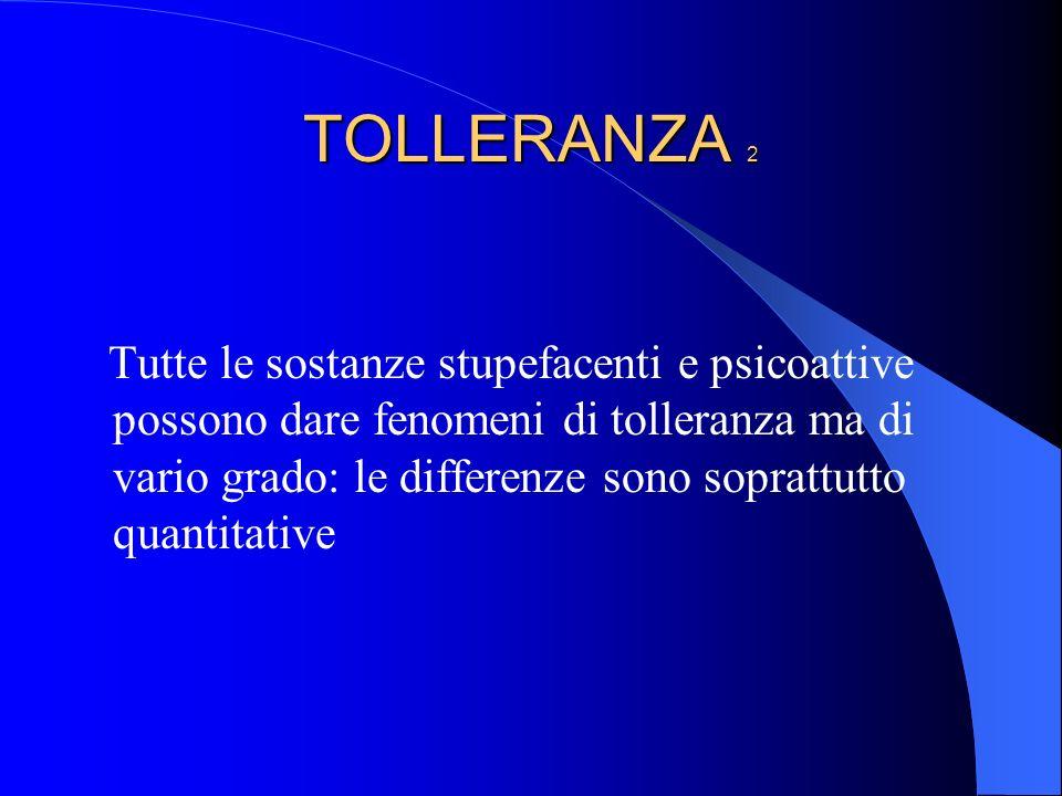 TOLLERANZA 2 Tutte le sostanze stupefacenti e psicoattive possono dare fenomeni di tolleranza ma di vario grado: le differenze sono soprattutto quanti