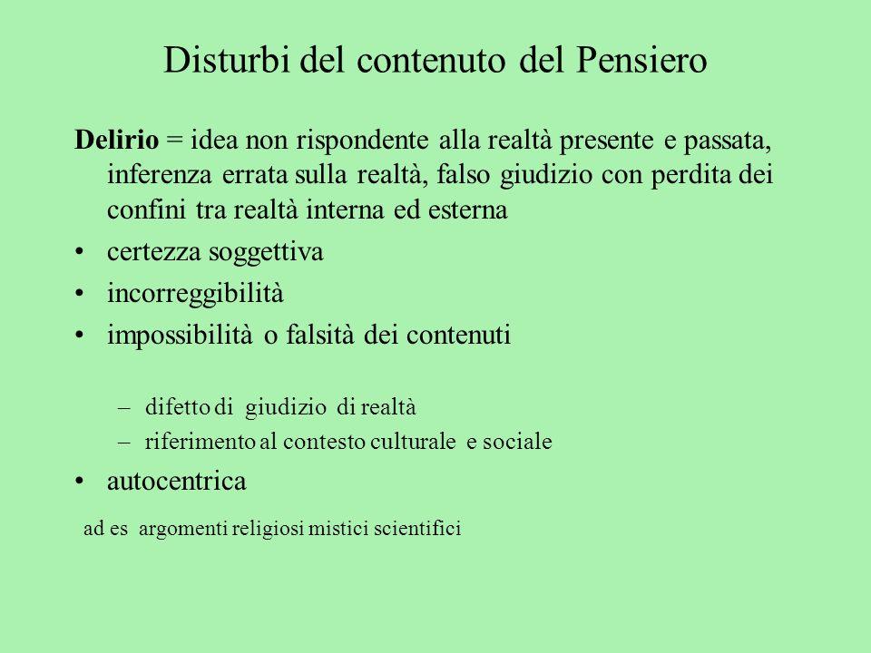 Disturbi del contenuto del Pensiero Delirio = idea non rispondente alla realtà presente e passata, inferenza errata sulla realtà, falso giudizio con p