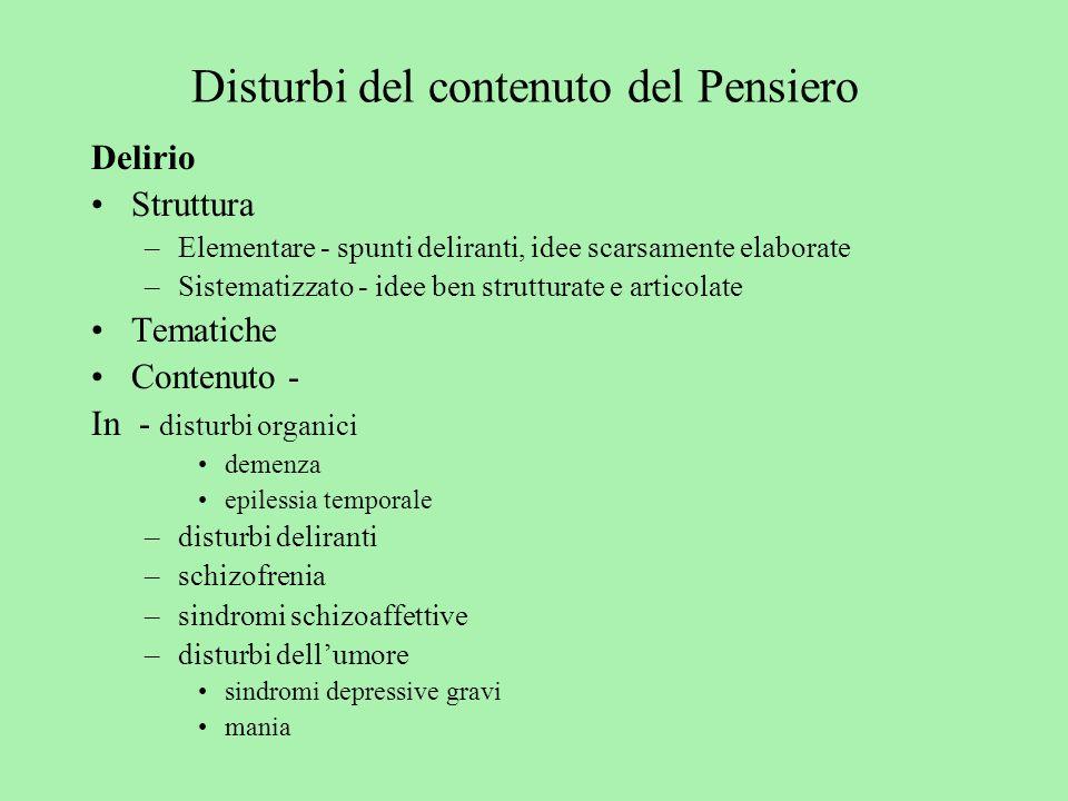 Disturbi del contenuto del Pensiero Delirio Struttura –Elementare - spunti deliranti, idee scarsamente elaborate –Sistematizzato - idee ben strutturat