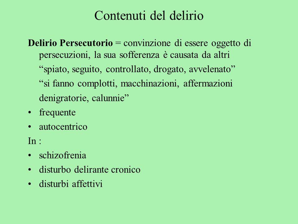 Contenuti del delirio Delirio Persecutorio = convinzione di essere oggetto di persecuzioni, la sua sofferenza è causata da altri spiato, seguito, cont