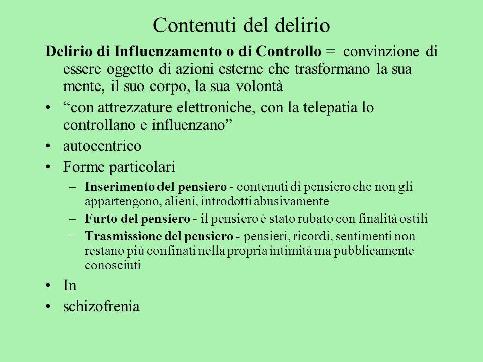 Contenuti del delirio Delirio di Influenzamento o di Controllo = convinzione di essere oggetto di azioni esterne che trasformano la sua mente, il suo