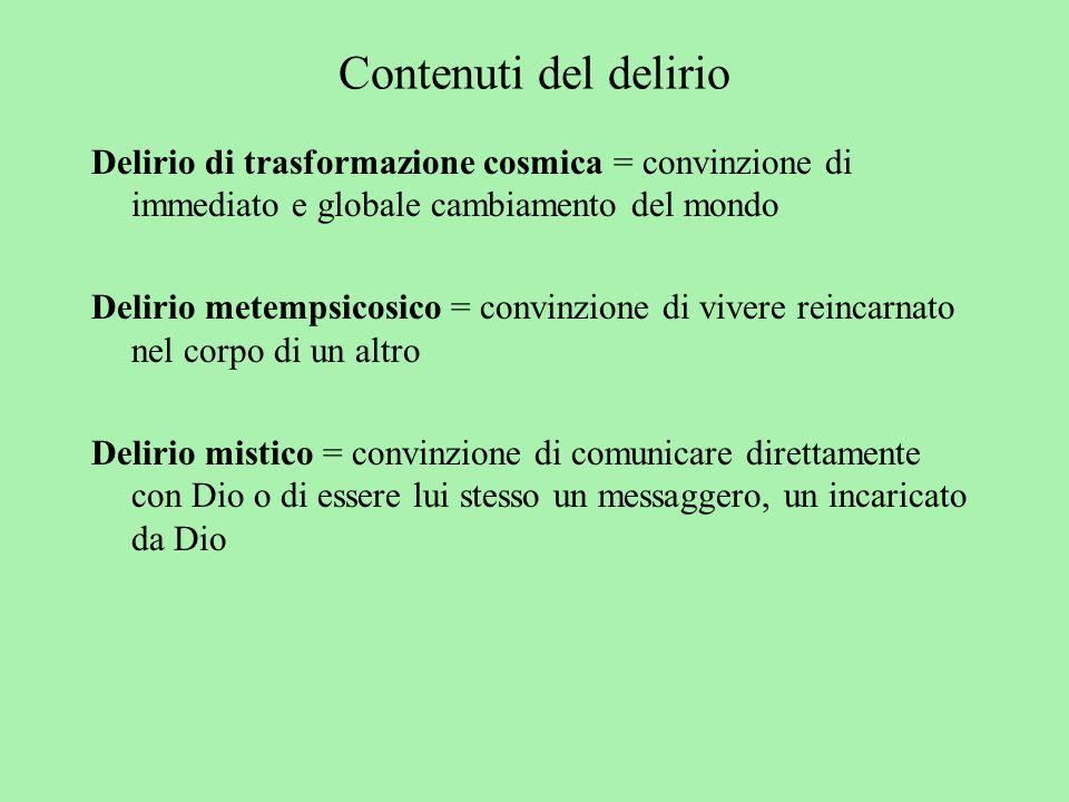 Contenuti del delirio Delirio di trasformazione cosmica = convinzione di immediato e globale cambiamento del mondo Delirio metempsicosico = convinzion
