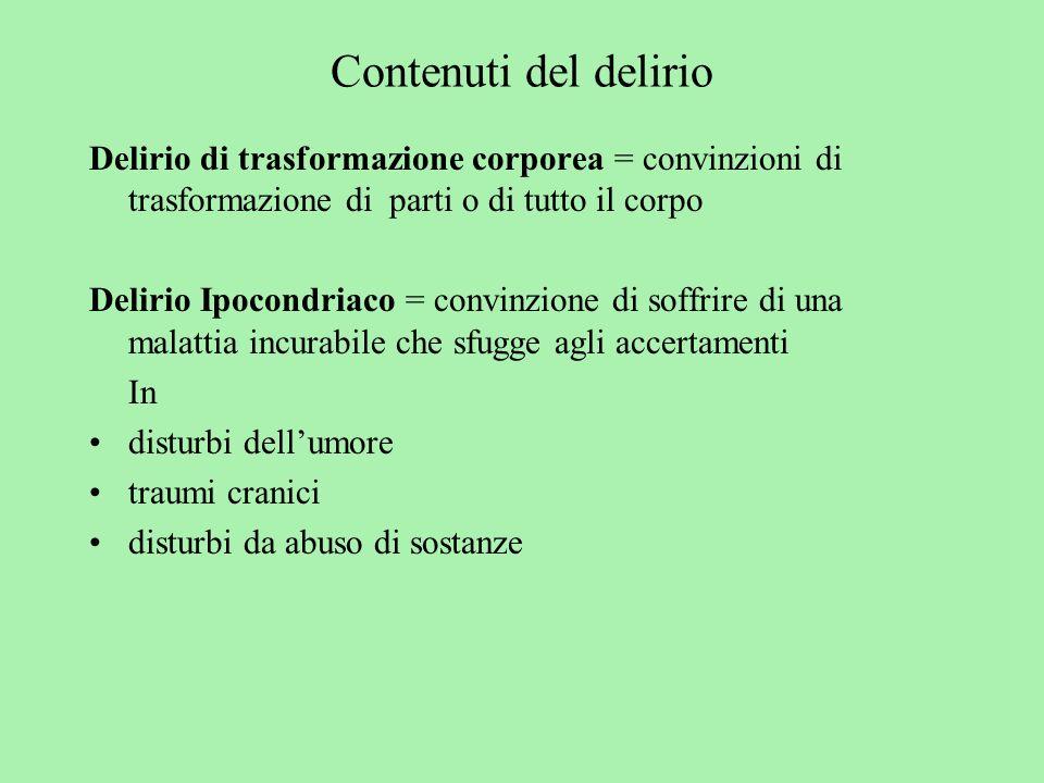 Contenuti del delirio Delirio di trasformazione corporea = convinzioni di trasformazione di parti o di tutto il corpo Delirio Ipocondriaco = convinzio