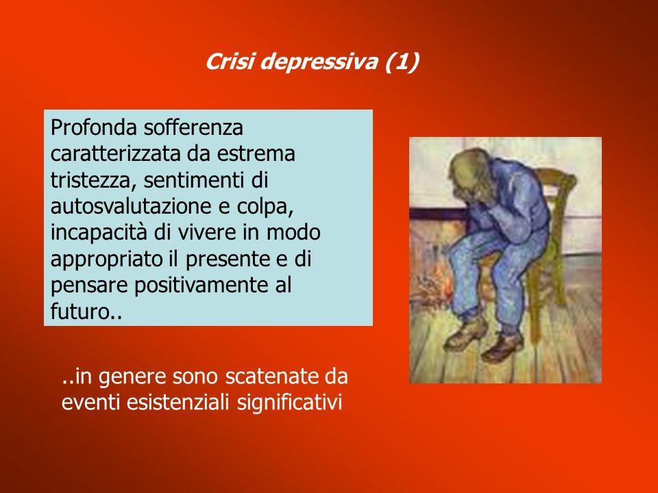 Crisi depressiva (1) Profonda sofferenza caratterizzata da estrema tristezza, sentimenti di autosvalutazione e colpa, incapacità di vivere in modo app