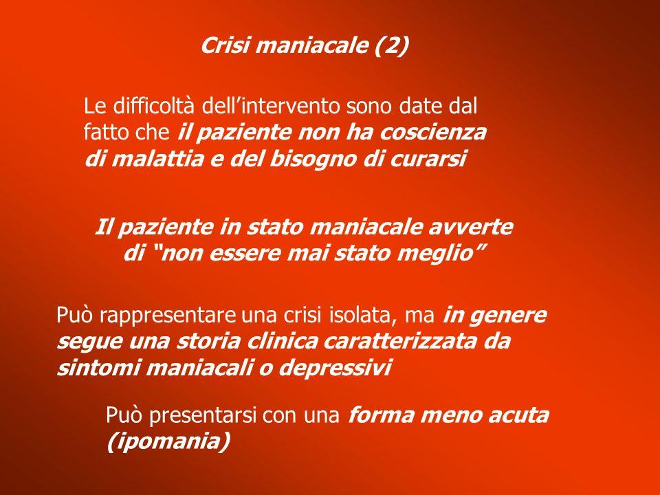 Crisi maniacale (2) Le difficoltà dellintervento sono date dal fatto che il paziente non ha coscienza di malattia e del bisogno di curarsi Il paziente