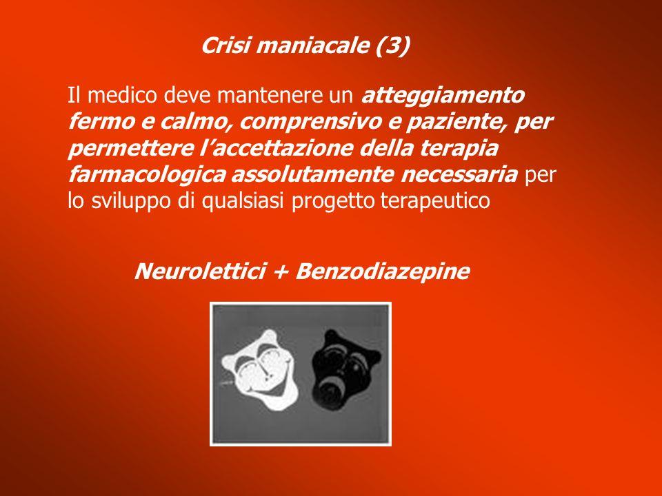 Crisi maniacale (3) Il medico deve mantenere un atteggiamento fermo e calmo, comprensivo e paziente, per permettere laccettazione della terapia farmac