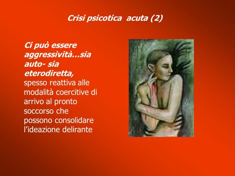 Crisi psicotica acuta (2) Ci può essere aggressività…sia auto- sia eterodiretta, spesso reattiva alle modalità coercitive di arrivo al pronto soccorso