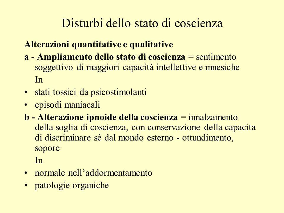 Disturbi dello stato di coscienza Alterazioni quantitative e qualitative a - Ampliamento dello stato di coscienza = sentimento soggettivo di maggiori