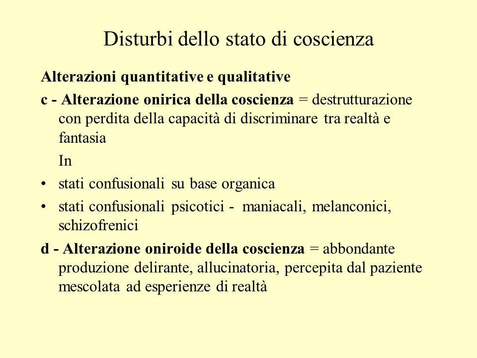 Disturbi dello stato di coscienza Alterazioni quantitative e qualitative c - Alterazione onirica della coscienza = destrutturazione con perdita della
