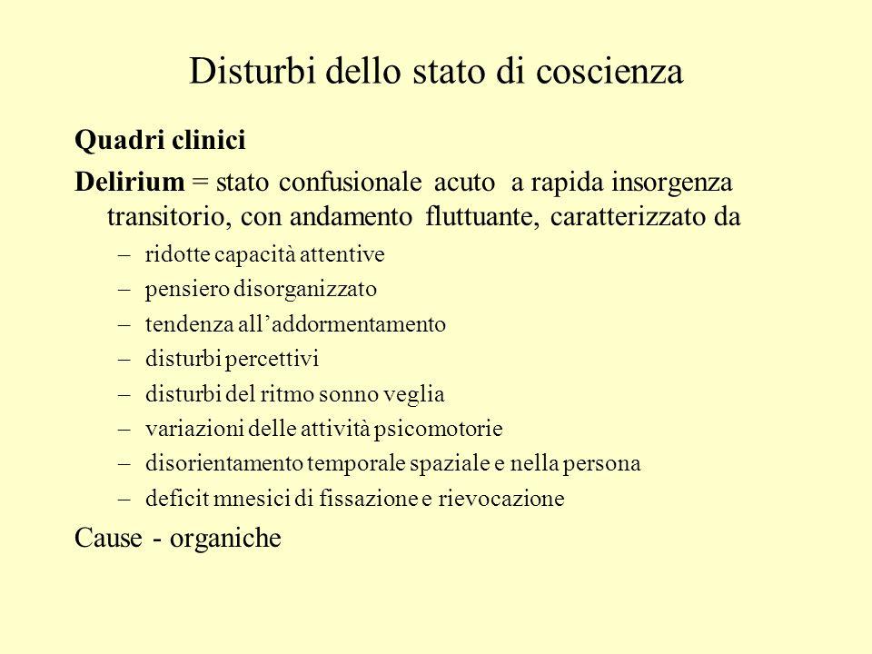 Disturbi dello stato di coscienza Quadri clinici Delirium = stato confusionale acuto a rapida insorgenza transitorio, con andamento fluttuante, caratt