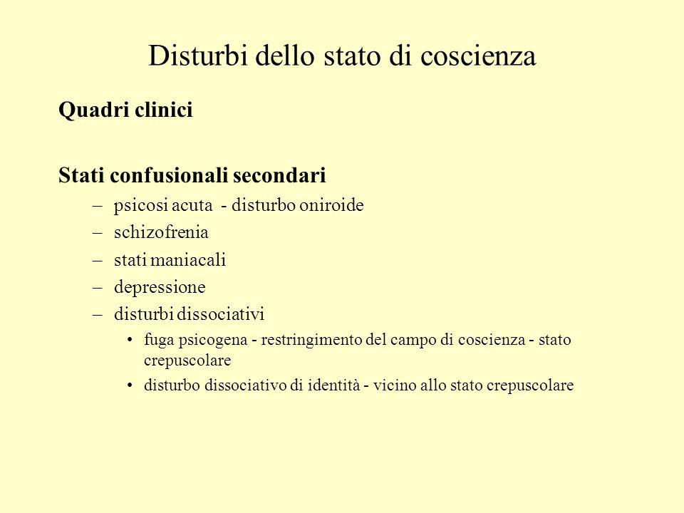 Disturbi dello stato di coscienza Quadri clinici Stati confusionali secondari –psicosi acuta - disturbo oniroide –schizofrenia –stati maniacali –depre