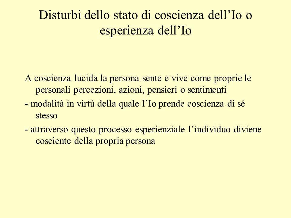 Disturbi dello stato di coscienza dellIo o esperienza dellIo A coscienza lucida la persona sente e vive come proprie le personali percezioni, azioni,
