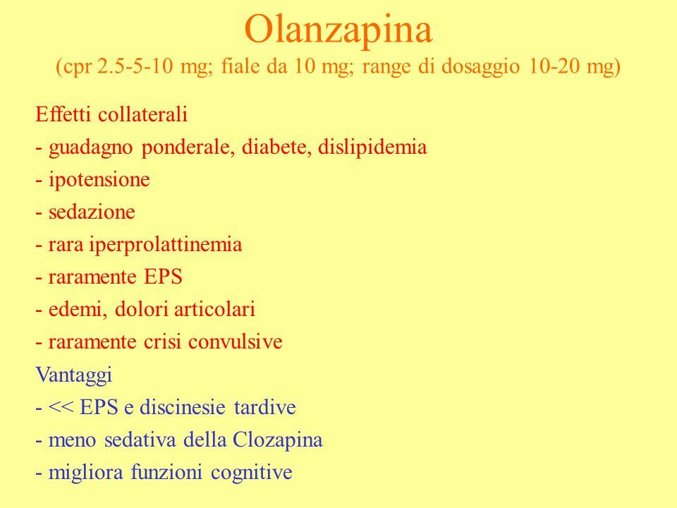 Olanzapina (cpr 2.5-5-10 mg; fiale da 10 mg; range di dosaggio 10-20 mg) Effetti collaterali - guadagno ponderale, diabete, dislipidemia - ipotensione