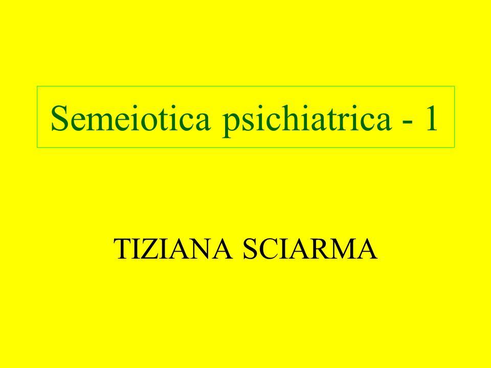 Semeiotica psichiatrica Disciplina che consente la valutazione descrittiva di segni e sintomi indicativi di alterazioni di funzioni e attività psichiche Colloquio Aspetto Osservativo - Aspetto Relazionale