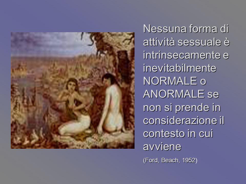 Nessuna forma di attività sessuale è intrinsecamente e inevitabilmente NORMALE o ANORMALE se non si prende in considerazione il contesto in cui avviene (Ford, Beach, 1952 (Ford, Beach, 1952)