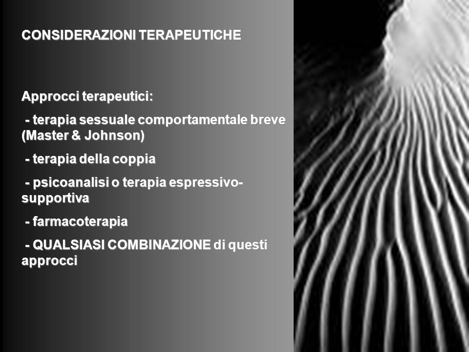 CONSIDERAZIONI TERAPEUTICHE Approcci terapeutici: - terapia sessuale comportamentale breve (Master & Johnson) - terapia sessuale comportamentale breve