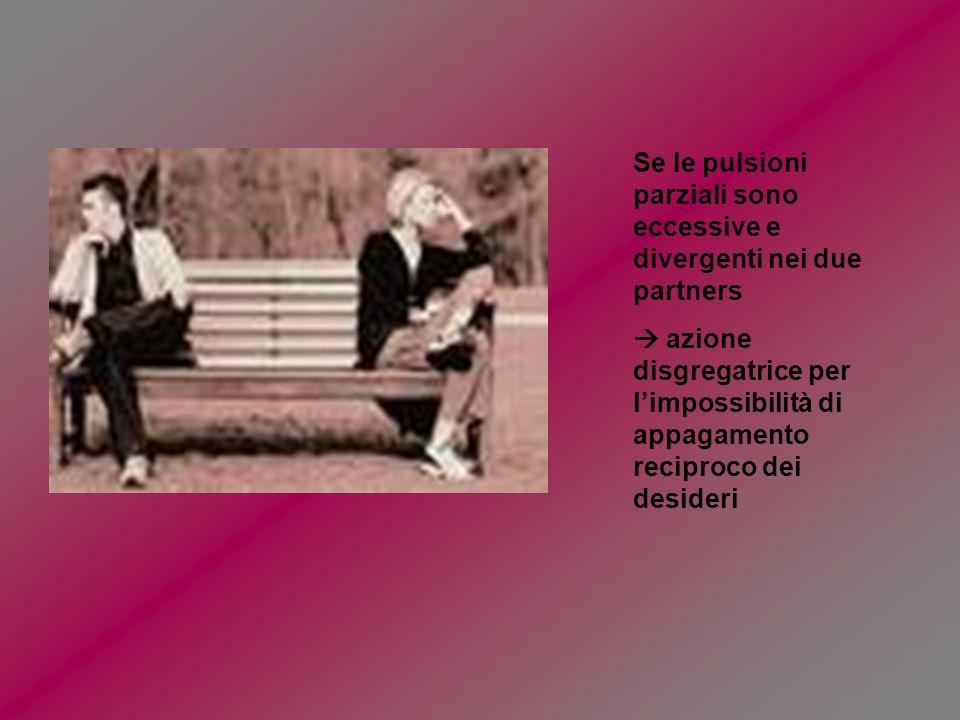 Se le pulsioni parziali sono eccessive e divergenti nei due partners azione disgregatrice per limpossibilità di appagamento reciproco dei desideri