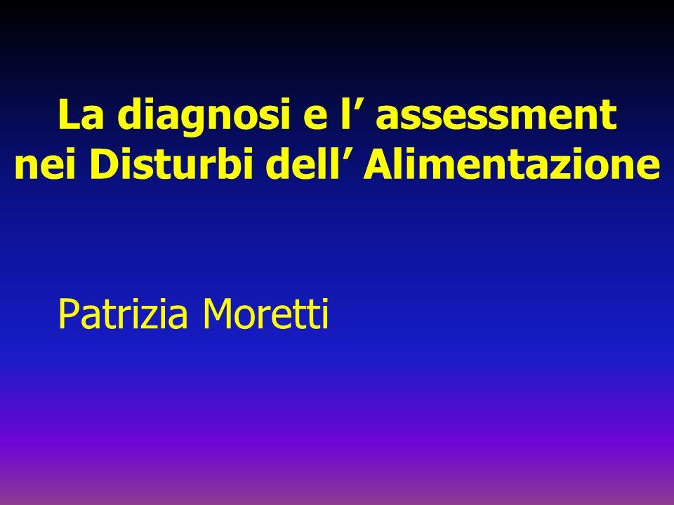 La diagnosi e l assessment nei Disturbi dell Alimentazione Patrizia Moretti