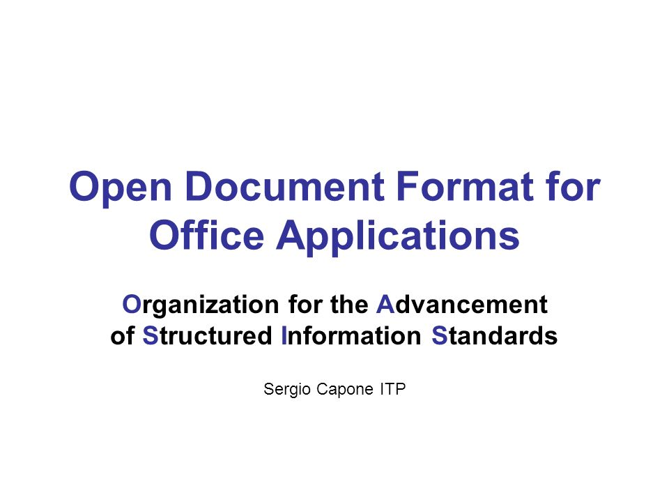 Open Document Format for Office Applications Organization for the Advancement of Structured Information Standards Sergio Capone ITP