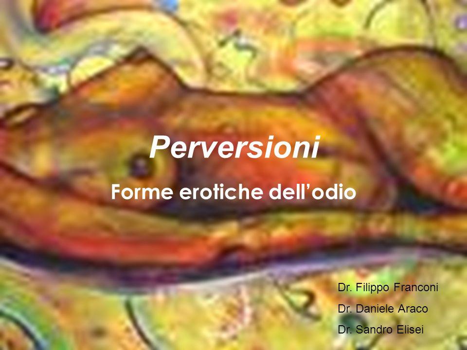 Perversioni Forme erotiche dellodio Dr. Filippo Franconi Dr. Daniele Araco Dr. Sandro Elisei
