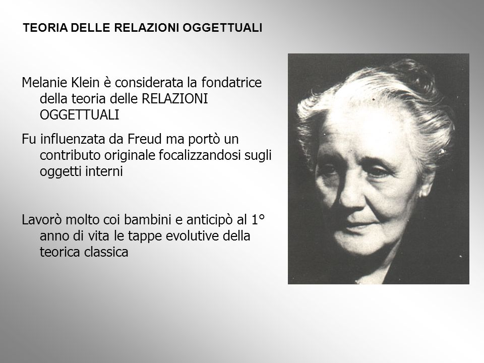 Melanie Klein è considerata la fondatrice della teoria delle RELAZIONI OGGETTUALI Fu influenzata da Freud ma portò un contributo originale focalizzand
