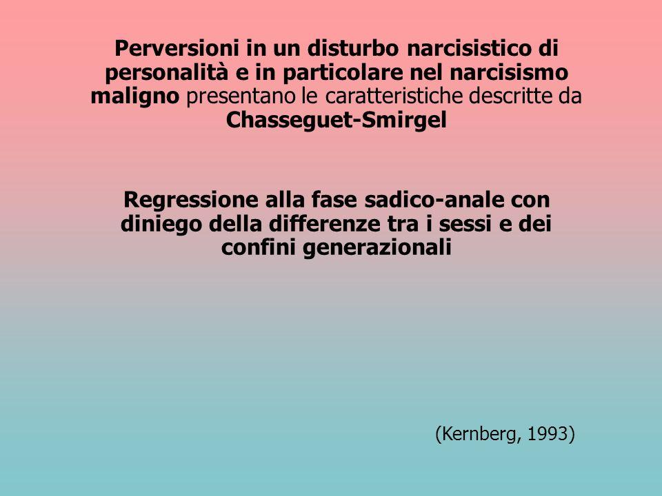 Perversioni in un disturbo narcisistico di personalità e in particolare nel narcisismo maligno presentano le caratteristiche descritte da Chasseguet-S