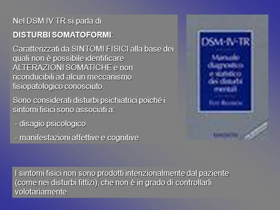 Nel DSM IV TR si parla di DISTURBI SOMATOFORMI: Caratterizzati da SINTOMI FISICI alla base dei quali non è possibile identificare ALTERAZIONI SOMATICH