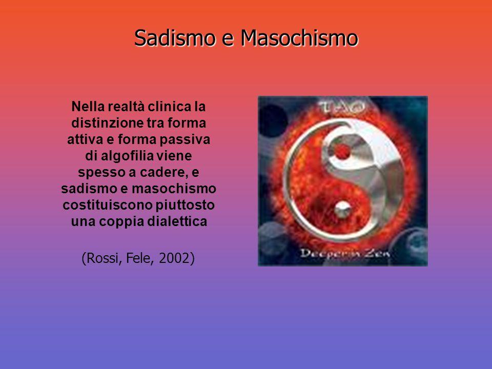 Sadismo e Masochismo Nella realtà clinica la distinzione tra forma attiva e forma passiva di algofilia viene spesso a cadere, e sadismo e masochismo c