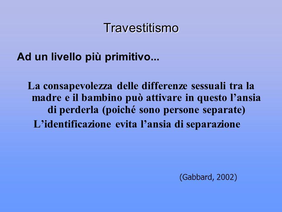 Travestitismo Ad un livello più primitivo... La consapevolezza delle differenze sessuali tra la madre e il bambino può attivare in questo lansia di pe