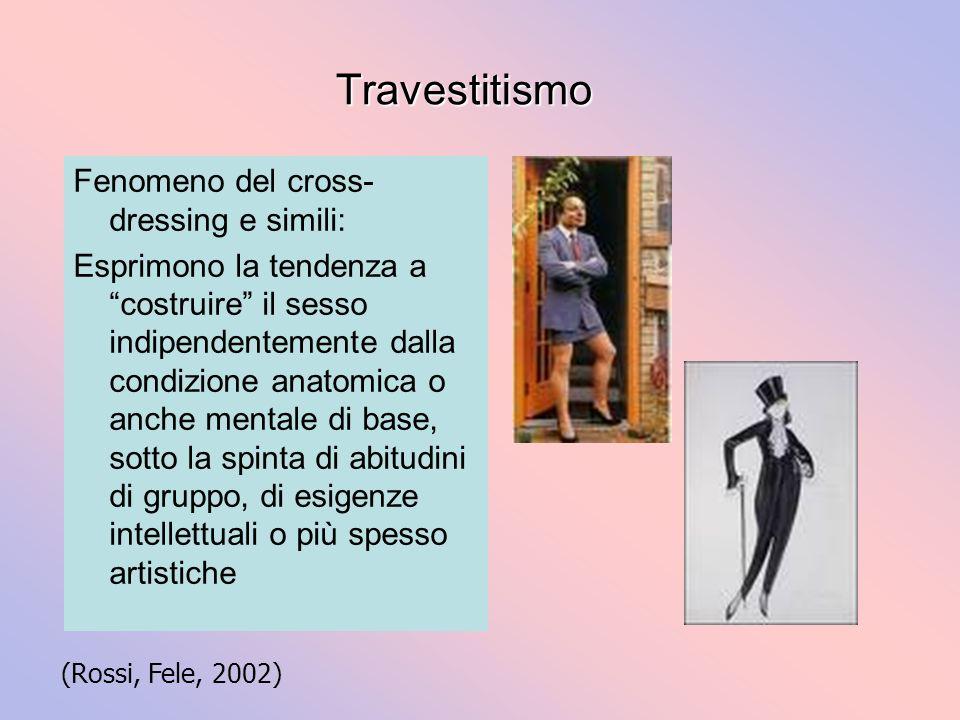 Travestitismo Fenomeno del cross- dressing e simili: Esprimono la tendenza a costruire il sesso indipendentemente dalla condizione anatomica o anche m