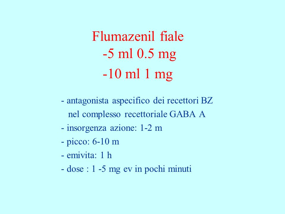 Flumazenil fiale -5 ml 0.5 mg -10 ml 1 mg - antagonista aspecifico dei recettori BZ nel complesso recettoriale GABA A - insorgenza azione: 1-2 m - pic