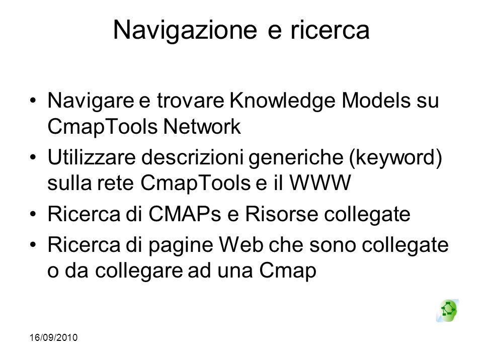 16/09/2010 Navigazione e ricerca Navigare e trovare Knowledge Models su CmapTools Network Utilizzare descrizioni generiche (keyword) sulla rete CmapTo