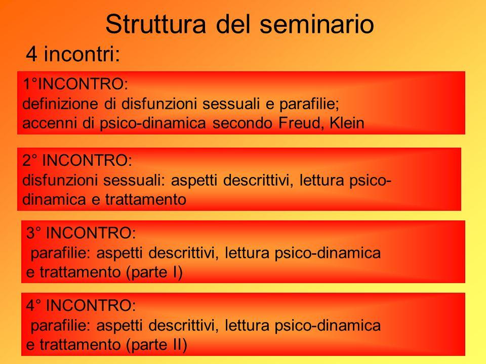 Struttura del seminario 4 incontri: 1°INCONTRO: definizione di disfunzioni sessuali e parafilie; accenni di psico-dinamica secondo Freud, Klein 2° INC