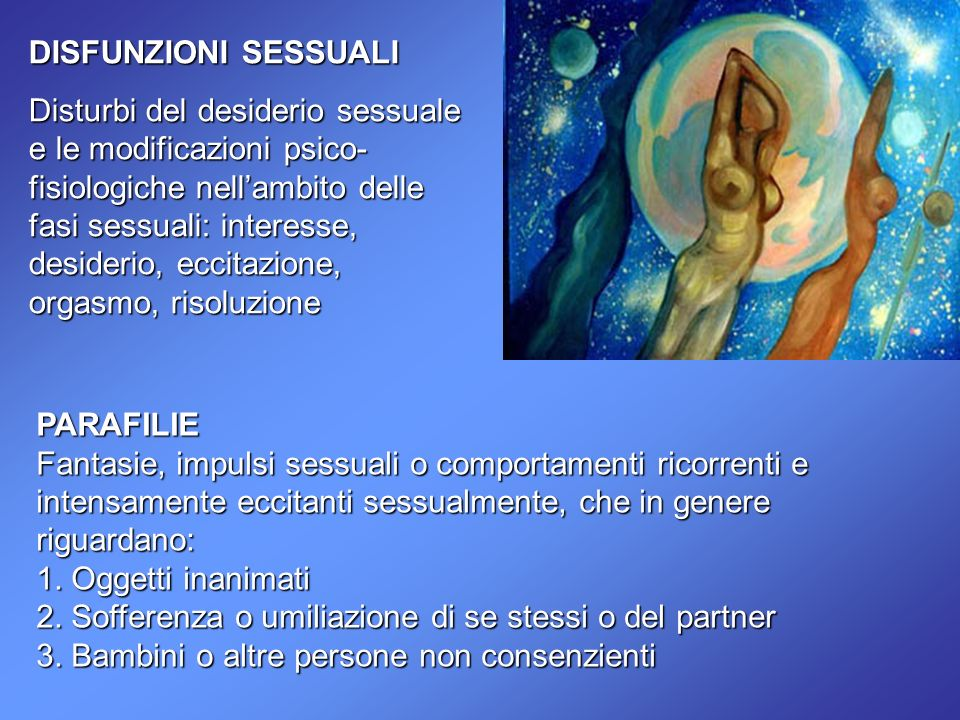 DISFUNZIONI SESSUALI Disturbi del desiderio sessuale e le modificazioni psico- fisiologiche nellambito delle fasi sessuali: interesse, desiderio, ecci