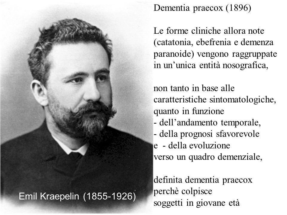 Dementia praecox (1896) Le forme cliniche allora note (catatonia, ebefrenia e demenza paranoide) vengono raggruppate in ununica entità nosografica, no