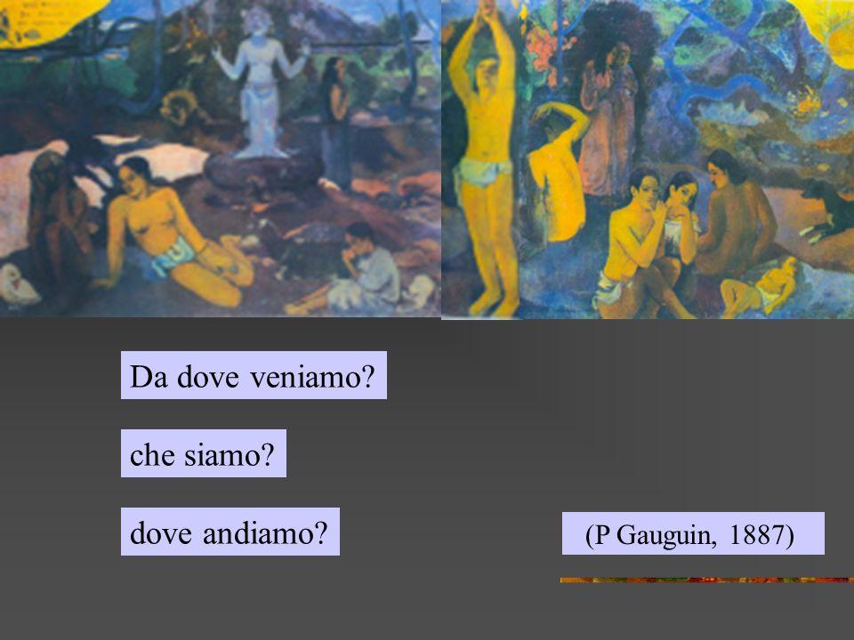 (P Gauguin, 1887) Da dove veniamo? dove andiamo? che siamo?