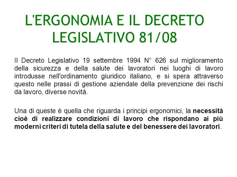 L ERGONOMIA E IL DECRETO LEGISLATIVO 81/08 Il Decreto Legislativo 19 settembre 1994 N° 626 sul miglioramento della sicurezza e della salute dei lavoratori nei luoghi di lavoro introdusse nell ordinamento giuridico italiano, e si spera attraverso questo nelle prassi di gestione aziendale della prevenzione dei rischi da lavoro, diverse novità.