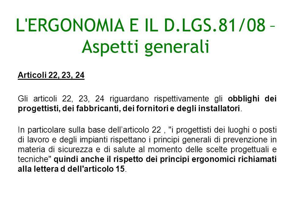 L ERGONOMIA E IL D.LGS.81/08 – Aspetti generali Articoli 22, 23, 24 Gli articoli 22, 23, 24 riguardano rispettivamente gli obblighi dei progettisti, dei fabbricanti, dei fornitori e degli installatori.