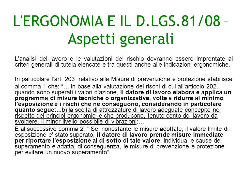L ERGONOMIA E IL D.LGS.81/08 – Aspetti generali L analisi del lavoro e le valutazioni del rischio dovranno essere improntate ai criteri generali di tutela elencate e tra questi anche alle indicazioni ergonomiche.