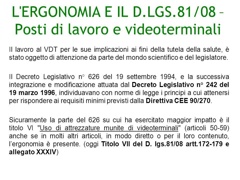L ERGONOMIA E IL D.LGS.81/08 – Posti di lavoro e videoterminali Il lavoro al VDT per le sue implicazioni ai fini della tutela della salute, è stato oggetto di attenzione da parte del mondo scientifico e del legislatore.