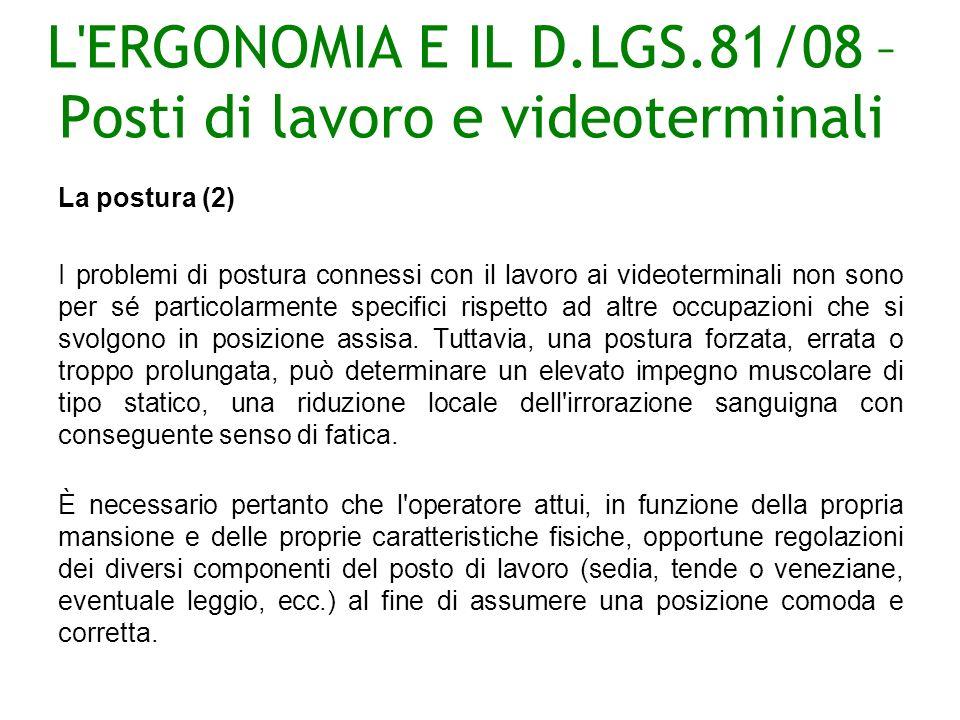 L ERGONOMIA E IL D.LGS.81/08 – Posti di lavoro e videoterminali La postura (2) I problemi di postura connessi con il lavoro ai videoterminali non sono per sé particolarmente specifici rispetto ad altre occupazioni che si svolgono in posizione assisa.