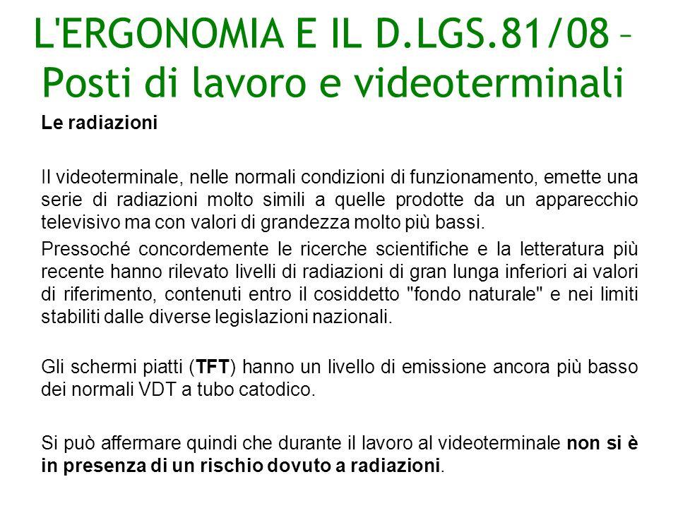 L ERGONOMIA E IL D.LGS.81/08 – Posti di lavoro e videoterminali Le radiazioni Il videoterminale, nelle normali condizioni di funzionamento, emette una serie di radiazioni molto simili a quelle prodotte da un apparecchio televisivo ma con valori di grandezza molto più bassi.