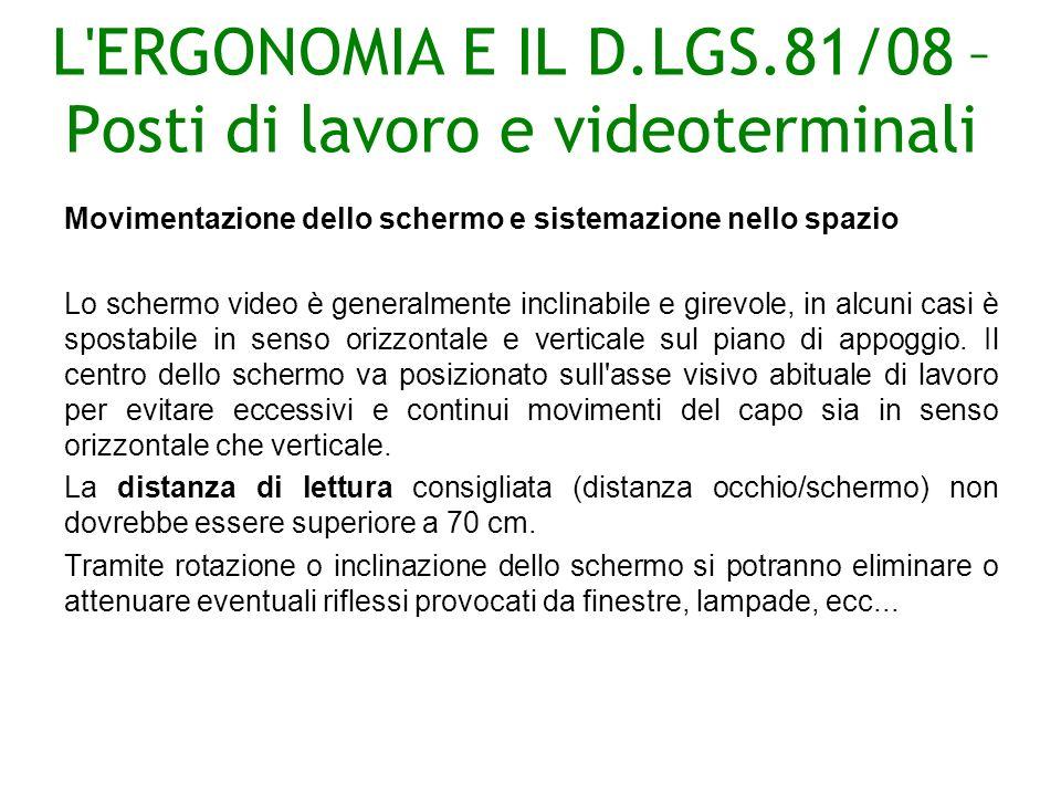 L ERGONOMIA E IL D.LGS.81/08 – Posti di lavoro e videoterminali Movimentazione dello schermo e sistemazione nello spazio Lo schermo video è generalmente inclinabile e girevole, in alcuni casi è spostabile in senso orizzontale e verticale sul piano di appoggio.