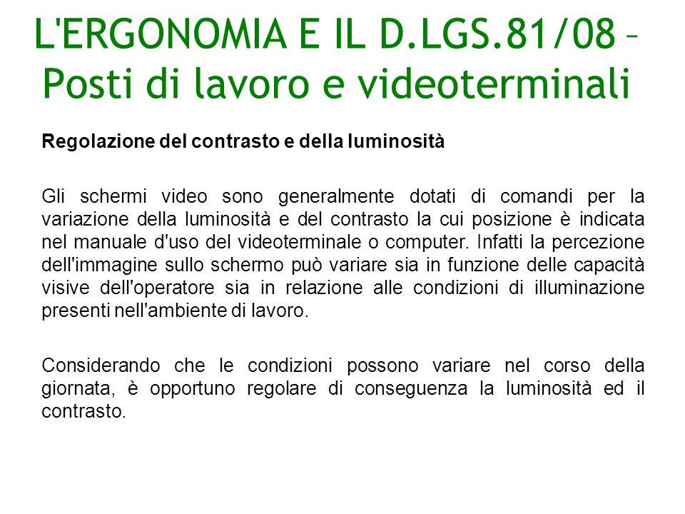 L ERGONOMIA E IL D.LGS.81/08 – Posti di lavoro e videoterminali Regolazione del contrasto e della luminosità Gli schermi video sono generalmente dotati di comandi per la variazione della luminosità e del contrasto la cui posizione è indicata nel manuale d uso del videoterminale o computer.