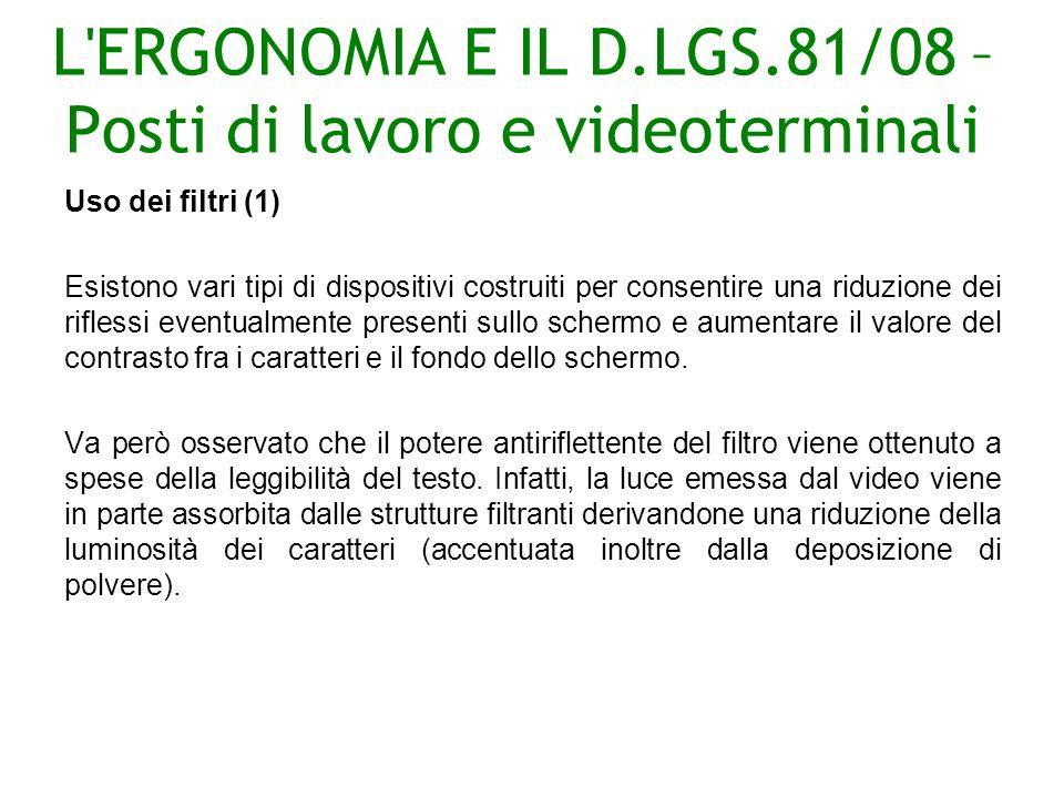 L ERGONOMIA E IL D.LGS.81/08 – Posti di lavoro e videoterminali Uso dei filtri (1) Esistono vari tipi di dispositivi costruiti per consentire una riduzione dei riflessi eventualmente presenti sullo schermo e aumentare il valore del contrasto fra i caratteri e il fondo dello schermo.